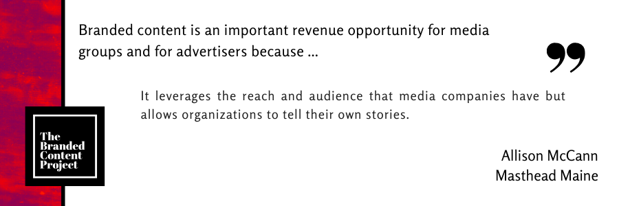 Branded content is an important revenue opportunity for media groups and advertisers because … It leverages the reach and audience that media companies have but allows organizations to tell their own stories.