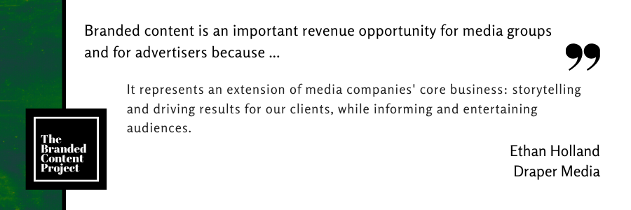 Branded content is an important revenue opportunity for media groups and advertisers because … It represents an extension of media companies' core business: storytelling and driving results for our clients, while informing and entertaining audiences.