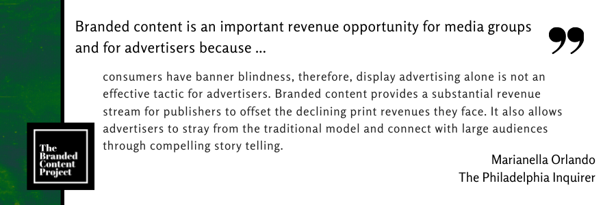 Branded content is an important revenue opportunity for media groups and advertisers because … consumers have banner blindness, therefore, display advertising alone is not an effective tactic for advertisers. Branded content provides a substantial revenue stream for publishers to offset the declining print revenues they face. It also allows advertisers to stray from the traditional model and connect with large audiences through compelling story telling.