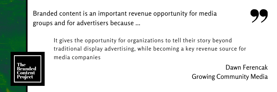 Branded content is an important revenue opportunity for media groups and for advertisers because ... It gives the opportunity to for organizations to tell their story beyond traditional display advertising, while becoming a key revenue source for media companies.