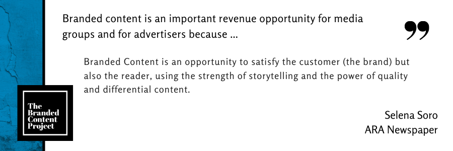 Branded content is an important revenue opportunity for media groups and advertisers because … Branded Content is an opportunity to satisfy the customer (the brand) but also the reader, using the strength of storytelling and the power of quality and differential content.