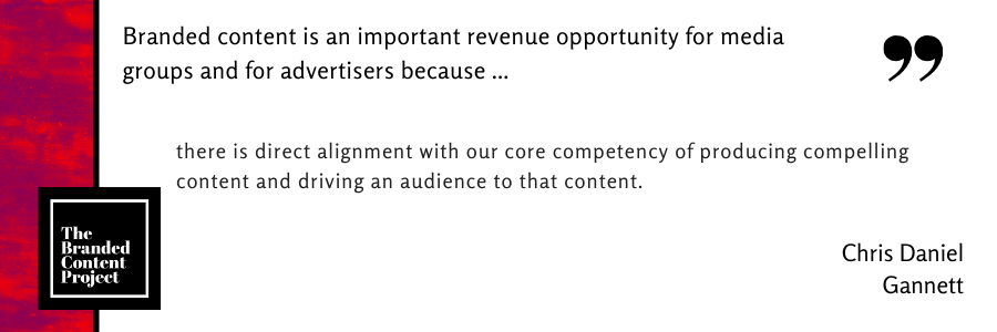 Branded content is an important revenue opportunity for media groups and advertisers because … there is direct alignment with our core competency of producing compelling content and driving an audience to that content.