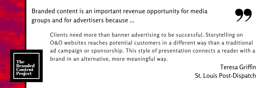 Branded content is an important revenue opportunity for media groups and advertisers because … Clients need more than banner advertising to be successful. Storytelling on O&O websites reaches potential customers in a different way than a traditional ad campaign or sponsorship. This style of presentation connects a reader with a brand in an alternative, more meaningful way.