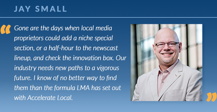 Jay Small: Gone are the days when local media proprietors could add a niche special section, or a half-hour to the newscast lineup, and check the innovation box. Our industry needs new paths to a vigorous future. I know of no better way to find them than the formula LMA has set out with Accelerate Local.