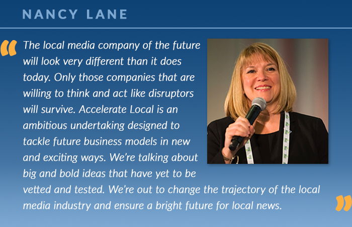 "Nancy Lane: ""The local media company of the future will look very different than it does today. Only those companies that are willing to think and act like disruptors will survive. Accelerate Local is an ambitious undertaking designed to tackle future business models in new and exciting ways. We're talking about big and bold ideas that have yet to be vetted and tested. We're out to change the trajectory of the local media industry and ensure a bright future for local news."""