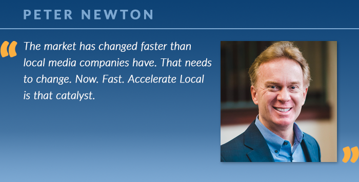 Peter Newton: The market has changed faster than local media companies have. That needs to change. Now. Fast. Accelerate Local is that catalyst.