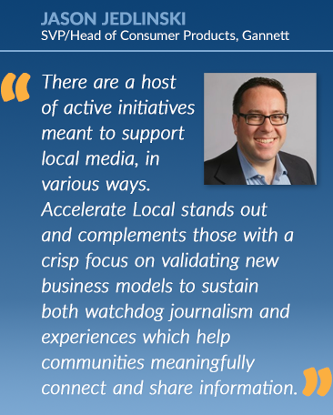 Jason Jedlinski: There are a host of active initiatives meant to support local media, in various ways. LMA's Accelerate Local stands out and complements those with a crisp focus on validating new business models to sustain both watchdog journalism and experiences which help communities meaningfully connect and share information. In these divisive times, that function is more essential than ever.