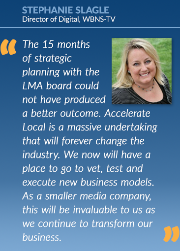 Stephanie Slagle: The 15 monthsof strategicplanning with theLMA board couldnot have produceda better outcome. AccelerateLocal is a massive undertaking that will forever change the industry. We now will have a place to go to vet, test and execute new business models. As a smaller media company, this will be invaluable to us as we continue to transform our business.