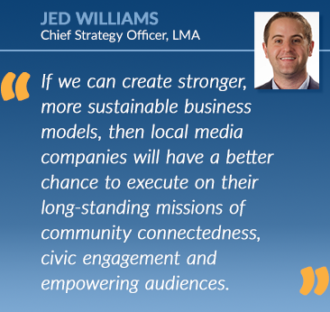 Jed Williams: If we can create stronger,more sustainable businessmodels, then local mediacompanies will have a betterchance to execute on theirlong-standing missions ofcommunity connectedness, civic engagement andempowering audiences.